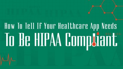 How To Tell If Your Healthcare App Needs To Be HIPAA Compliant