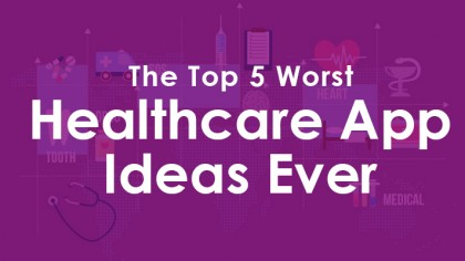 The Top 5 Worst Healthcare App Ideas Ever