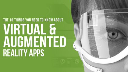 The 10 Things You Need to Know About Virtual and Augmented Reality Apps